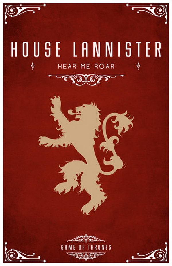 House Lannister Motto. Its sigil is a golden lion on a crimson field and the motto is 'Hear Me Roar!'. Another popular saying attributed to them is that 'A Lannister always pays his debts'.
